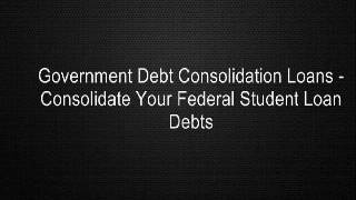 Government Debt Consolidation Loans - Consolidate Your Federal Student Loan Debts