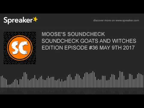 SOUNDCHECK GOATS AND WITCHES EDITION EPISODE #36 MAY 9TH 2017