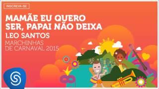 Baixar Leo Santos - Mamãe eu Quero Ser, Papai não Deixa (As Melhores Marchinhas de Carnaval 2015)