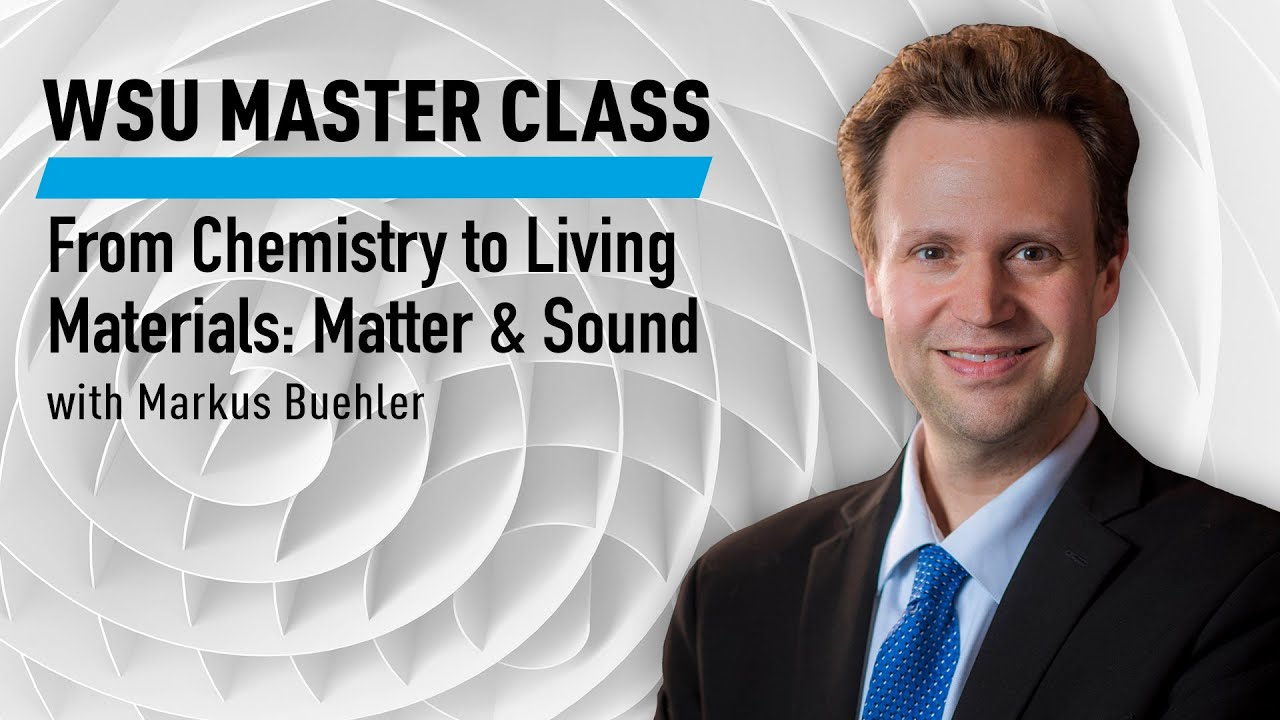 WSU Master Class: From Chemistry to Living Materials: Matter & Sound with Markus Buehler