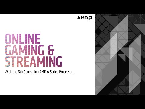 Online Gaming and Streaming with the 6th Generation AMD A-Series Processors