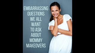 Embarrassing Questions We All Want to Ask about Mommy Makeovers