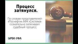 По словам представителей «Роснефти» АФК «Система» сознательно затягивает судебный процесс.
