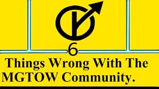 6 Things Wrong With The MGTOW Community in 5 Minutes or Less. By Soluchi