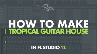 How to make Tropical Guitar House (Like Filous, Robin Schulz, Lost Frequencies etc.) | Fl Studio 12