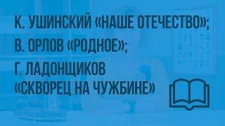 К. Ушинский «Наше Отечество»; В. Орлов «Родное». Г. Ладонщиков «Скворец на чужбине».