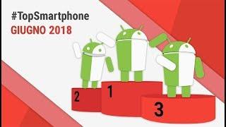 Migliori Smartphone Android (Giugno 2018) #TopSmartphone TuttoAndroid