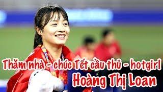 Thăm nhà - Chúc Tết Hoàng Thị Loan của đội tuyển nữ Việt Nam xuân Canh Tý