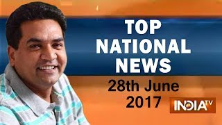 Top National News of the Day | 28th June, 2017 - India TV