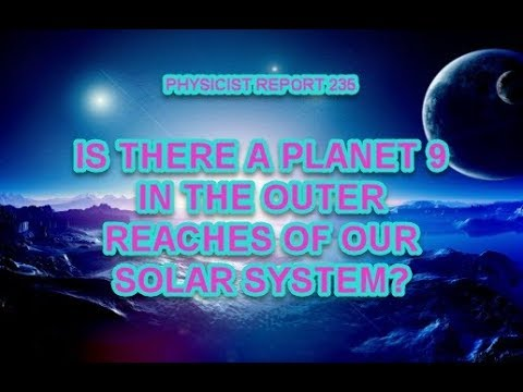 PHYSICIST REPORT 235: IS THERE A PLANET 9 IN THE OUTER REACHES OF OUR SOLAR SYSTEM?