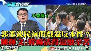 【精彩】郭董親民演假戲違反本性? 陳揮文:不要演了...幹嘛活得這麼辛苦?