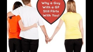 Dating Advice: Why A Guy Flirts When He Has a Girlfriend---Will He Ever Leave Her For You?