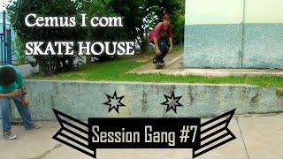 Session Gang #7 Cemus I com Skate House