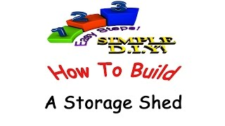 How To Build A Storage Shed   Shed Design Made Simple