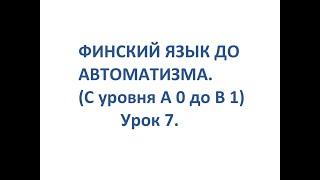 ФИНСКИЙ ЯЗЫК ДО АВТОМАТИЗМА. УРОК 7. УРОКИ ФИНСКОГО ЯЗЫКА.