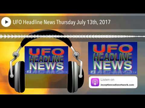 UFO Headline News Thursday July 13th, 2017
