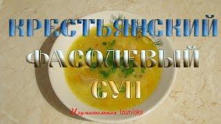 Крестьянский фасолевый суп.  Готовим вкусно, легко и быстро.