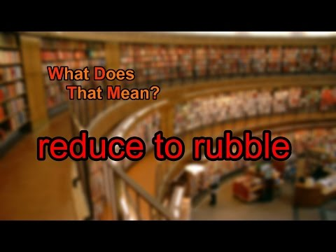 What does reduce to rubble mean?
