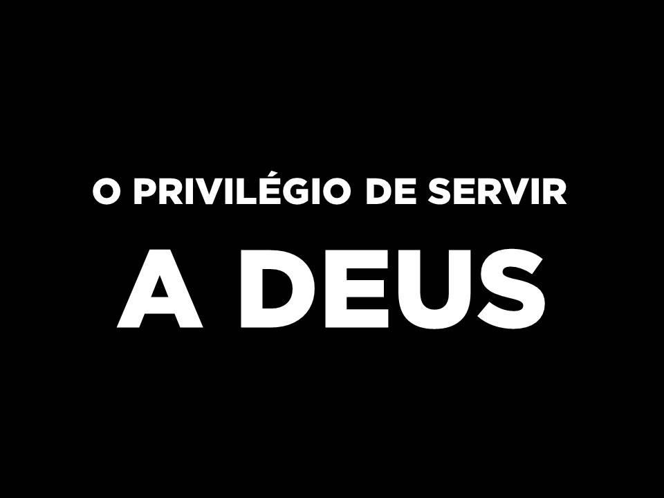 O Privilégio De Servir A Deus