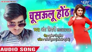 Ansh Tiwari का नया सुपरहिट गाना - Chushawalu Hoth - Bhojpuri New Superhit Song 2018