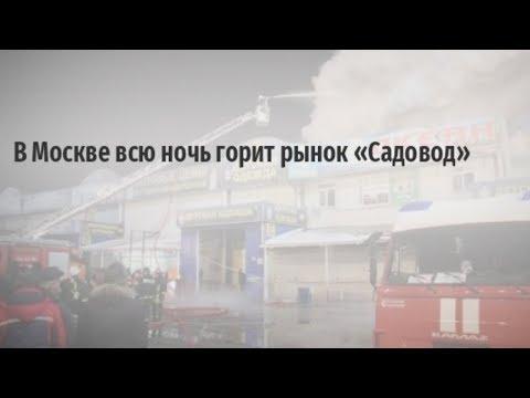 Москва 18 января 2018 год Пожар на вещевом рынке Садовод МКАД видео с места события миллионые убытки