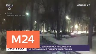Смотреть видео 16-летнего школьника арестовали за возможный поджог сверстника - Москва 24 онлайн