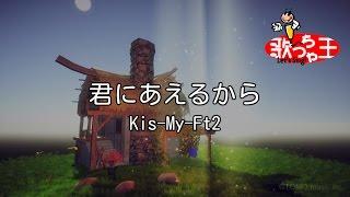 【カラオケ】君にあえるから/Kis-My-Ft2