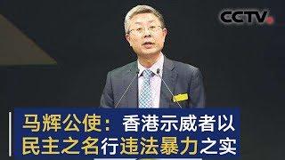 马辉公使接受英媒采访 示威者以民主之名行违法暴力之实 | CCTV中文国际