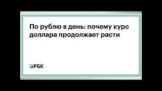 Смотреть видео По рублю в день: почему курс доллара продолжает расти :: Финансы :: РБК онлайн