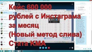 Кейс 600 000 рублей с Инстаграма за месяц (Новый метод слива) Стата KMA
