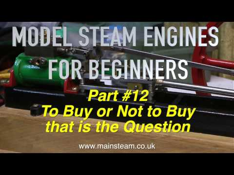 TO BUY OR NOT TO BUY? – MODEL STEAM ENGINES FOR BEGINNERS PART #12