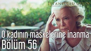 İstanbullu Gelin 56. Bölüm - O Kadının Maskelerine İnanma