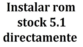 Instalar rom 5.1 stock oficial directamente todos los paises moto g