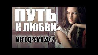Мелодрама перевернула всех ютуберов!   ПУТЬ К ЛЮБВИ |  Русские мелодрамы 2017 НОВИНКИ HD 1080