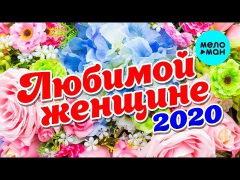 Любимой женщине 2020 (Любимые песни для самых красивых и желанных)