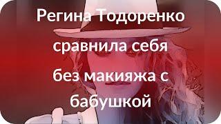 Регина Тодоренко сравнила себя без макияжа с бабушкой