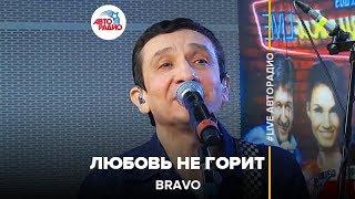 Bravo - Любовь Не Горит (#LIVE Авторадио)