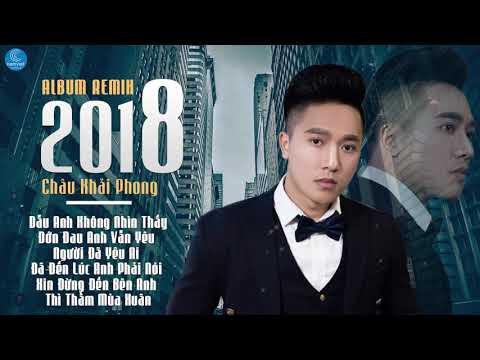 Châu Khải Phong Remix 2018 - Nonstop Việt Mix - Liên Khúc Nhạc Trẻ Remix Hay Nhất 2018