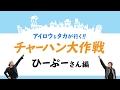 <アイロウ&タカが行く!!>チャーハン大作戦 ひーぷーさん編
