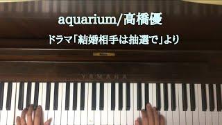 🌱🎹【弾いてみた】aquarium/高橋優/ドラマ「結婚は抽選で」主題歌【ピアノ】
