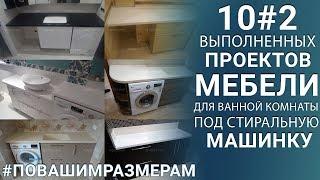 10 Выполненных проектов! Мебель для ванной под стиральную машинку!