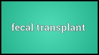 Fecal transplant Meaning