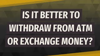 Is it better to withdraw from ATM or exchange money?