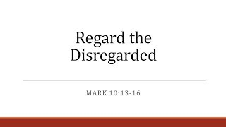 Regard the Disregarded -  Bill Brittain - Mark 10:13-16 - 3-25-18