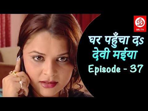 घर पहुँचा दs देवी मईया - Episode - 37- Ghar Pahucha Da Devi Maiya - Bhojpuri TV Shows