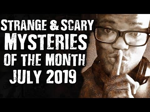 Strange & Scary Mysteries of the Month July 2019
