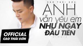 Video clip Cao Thái Sơn - Anh Vẫn Yêu Em Như Ngày Đầu Tiên (4K Official MV)
