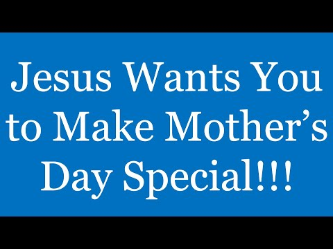 Jesus Wants You to Make Mother's Day Special!!!