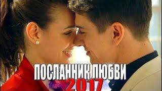 ПРЕМЬЕРА расшевелила мир! ПОСЛАННИК ЛЮБВИ Русские мелодрамы 2017, новые сериалы 2017 hd f -- HD1080