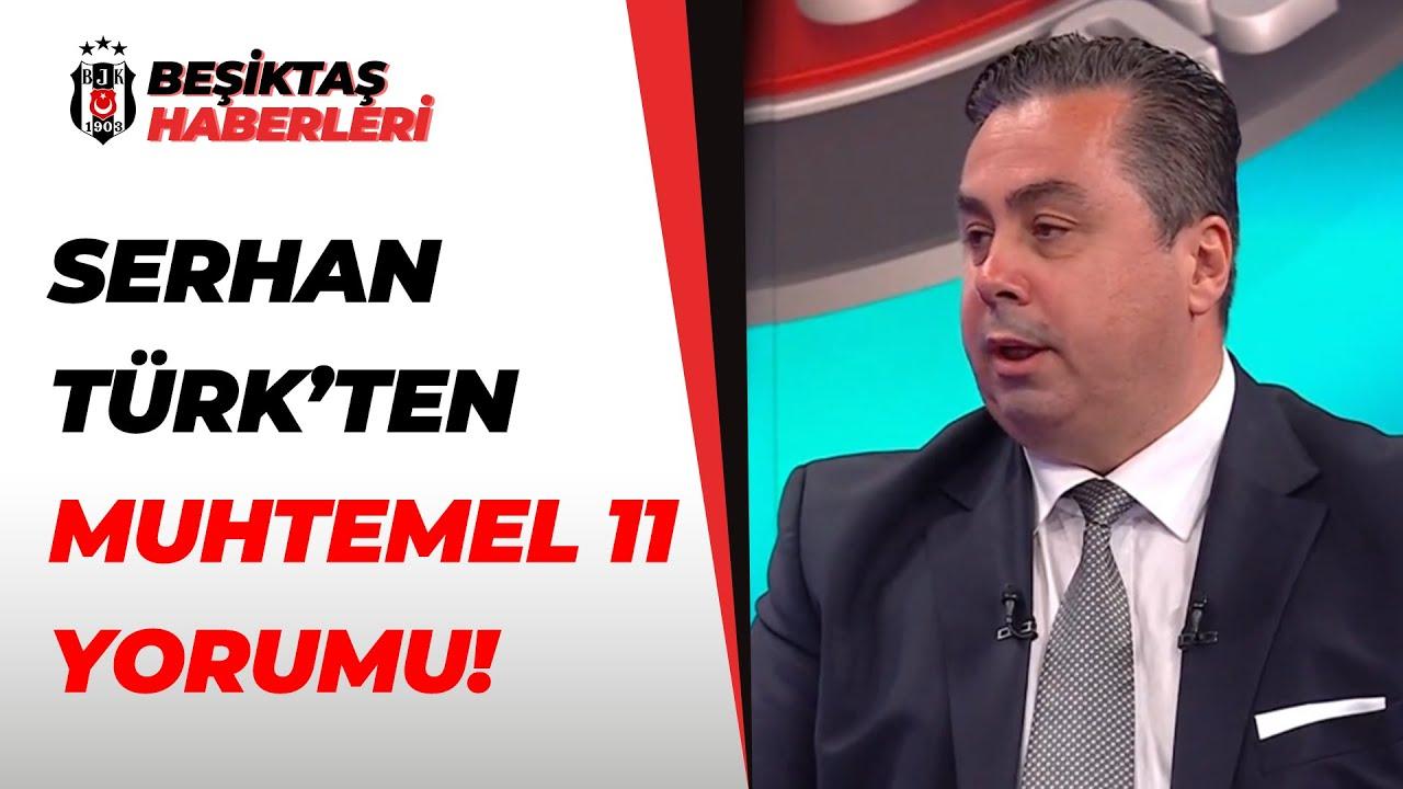 Serhan Türk, Beşiktaş-Karagümrük Maçının Muhtemel 11'lerini Yorumladı!